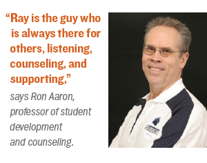 """Ray is the guy who is always there for others, listening, counseling, and supporting,"" says Ron Aaron, professor of student development and counseling."