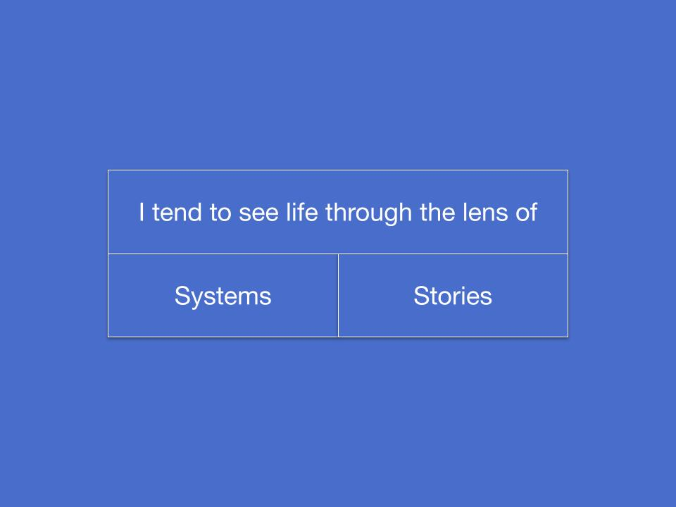 I tend to see life through the lens of systems or stories?